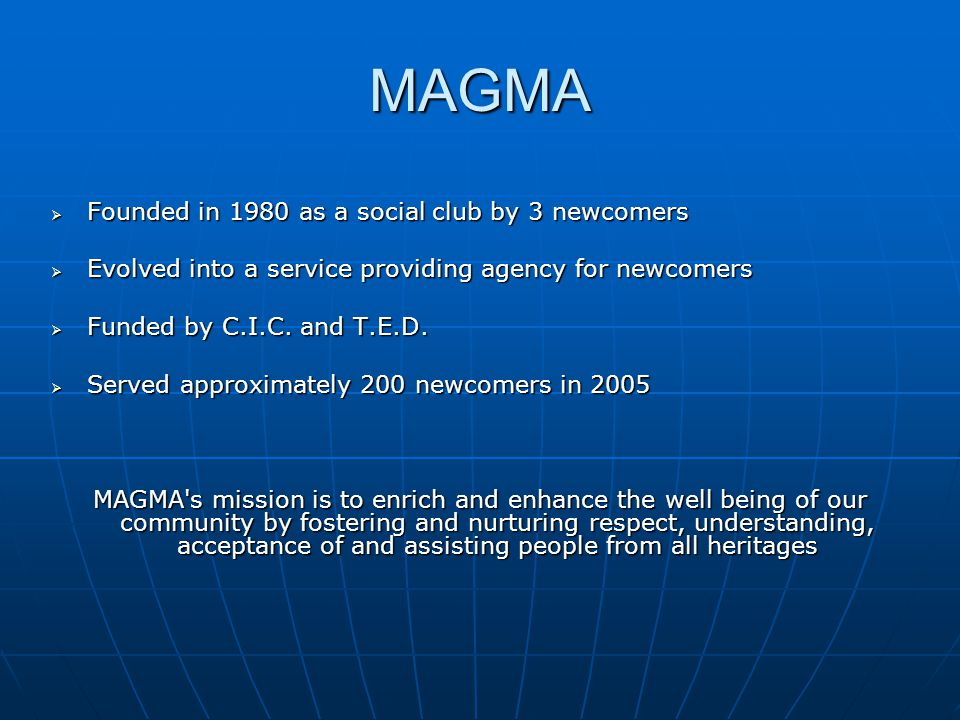 MAGMA  Founded in 1980 as a social club by 3 newcomers  Evolved into a service providing agency for newcomers  Funded by C.I.C.