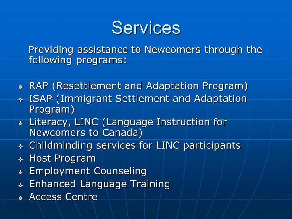 Services Providing assistance to Newcomers through the following programs: Providing assistance to Newcomers through the following programs:  RAP (Resettlement and Adaptation Program)  ISAP (Immigrant Settlement and Adaptation Program)  Literacy, LINC (Language Instruction for Newcomers to Canada)  Childminding services for LINC participants  Host Program  Employment Counseling  Enhanced Language Training  Access Centre