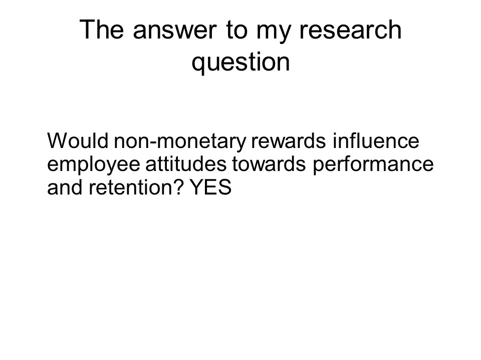The answer to my research question Would non-monetary rewards influence employee attitudes towards performance and retention? YES