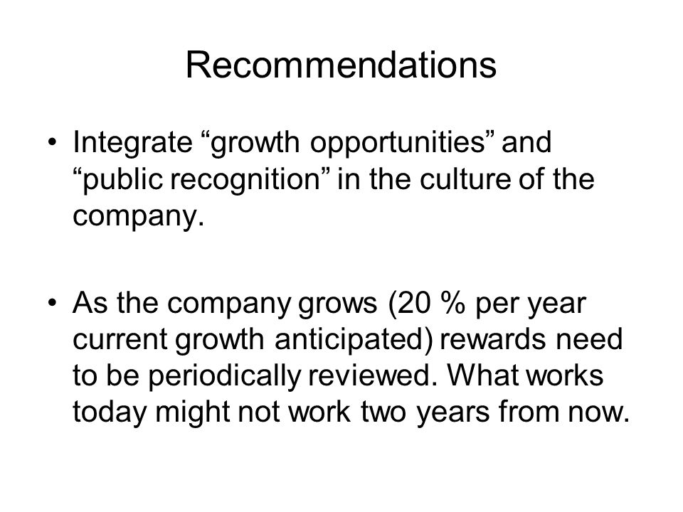 "Recommendations Integrate ""growth opportunities"" and ""public recognition"" in the culture of the company. As the company grows (20 % per year current g"