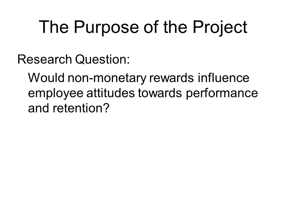 The Purpose of the Project Research Question: Would non-monetary rewards influence employee attitudes towards performance and retention