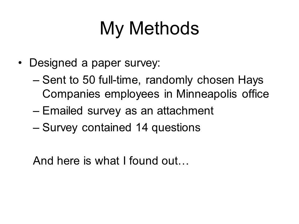 My Methods Designed a paper survey: –Sent to 50 full-time, randomly chosen Hays Companies employees in Minneapolis office –Emailed survey as an attachment –Survey contained 14 questions And here is what I found out…