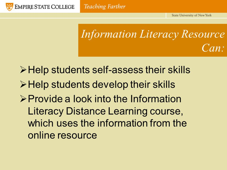 Information Literacy Resource Can:  Help students self-assess their skills  Help students develop their skills  Provide a look into the Information Literacy Distance Learning course, which uses the information from the online resource