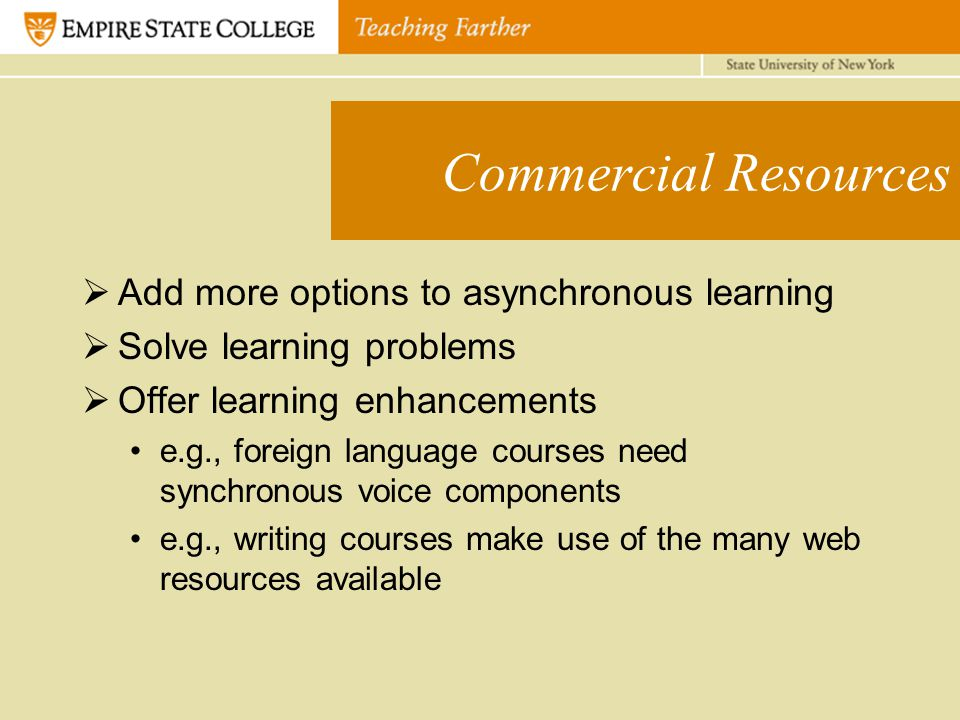 Commercial Resources  Add more options to asynchronous learning  Solve learning problems  Offer learning enhancements e.g., foreign language courses need synchronous voice components e.g., writing courses make use of the many web resources available