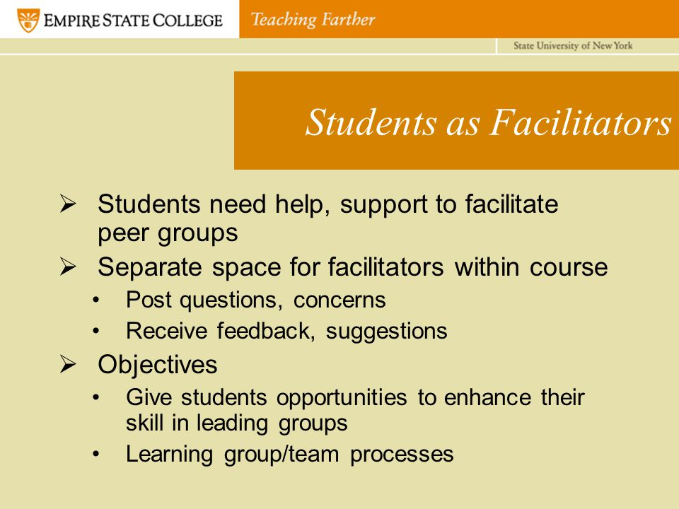 Students as Facilitators  Students need help, support to facilitate peer groups  Separate space for facilitators within course Post questions, concerns Receive feedback, suggestions  Objectives Give students opportunities to enhance their skill in leading groups Learning group/team processes