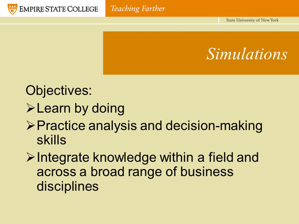 Simulations Objectives:  Learn by doing  Practice analysis and decision-making skills  Integrate knowledge within a field and across a broad range