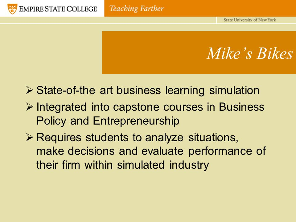 Mike's Bikes  State-of-the art business learning simulation  Integrated into capstone courses in Business Policy and Entrepreneurship  Requires students to analyze situations, make decisions and evaluate performance of their firm within simulated industry