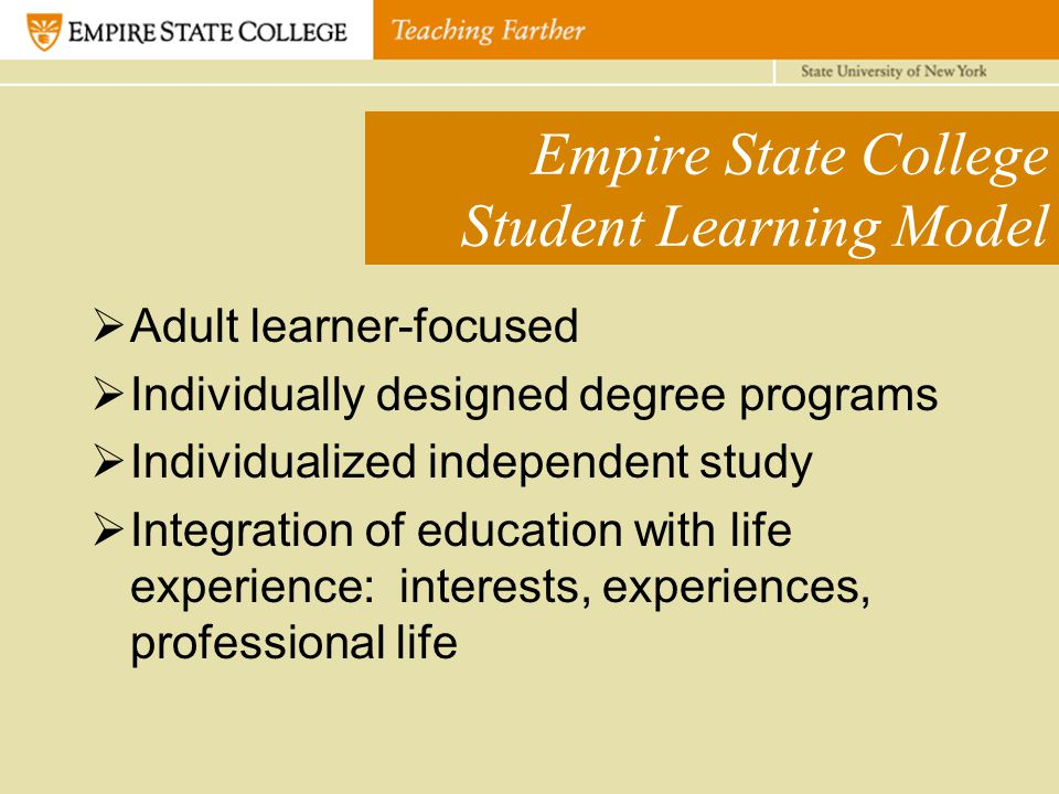 Empire State College Student Learning Model  Adult learner-focused  Individually designed degree programs  Individualized independent study  Integration of education with life experience: interests, experiences, professional life