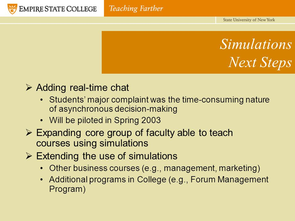 Simulations Next Steps  Adding real-time chat Students' major complaint was the time-consuming nature of asynchronous decision-making Will be piloted in Spring 2003  Expanding core group of faculty able to teach courses using simulations  Extending the use of simulations Other business courses (e.g., management, marketing) Additional programs in College (e.g., Forum Management Program)