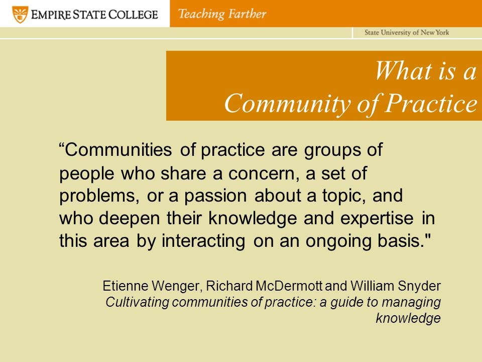 What is a Community of Practice Communities of practice are groups of people who share a concern, a set of problems, or a passion about a topic, and who deepen their knowledge and expertise in this area by interacting on an ongoing basis. Etienne Wenger, Richard McDermott and William Snyder Cultivating communities of practice: a guide to managing knowledge