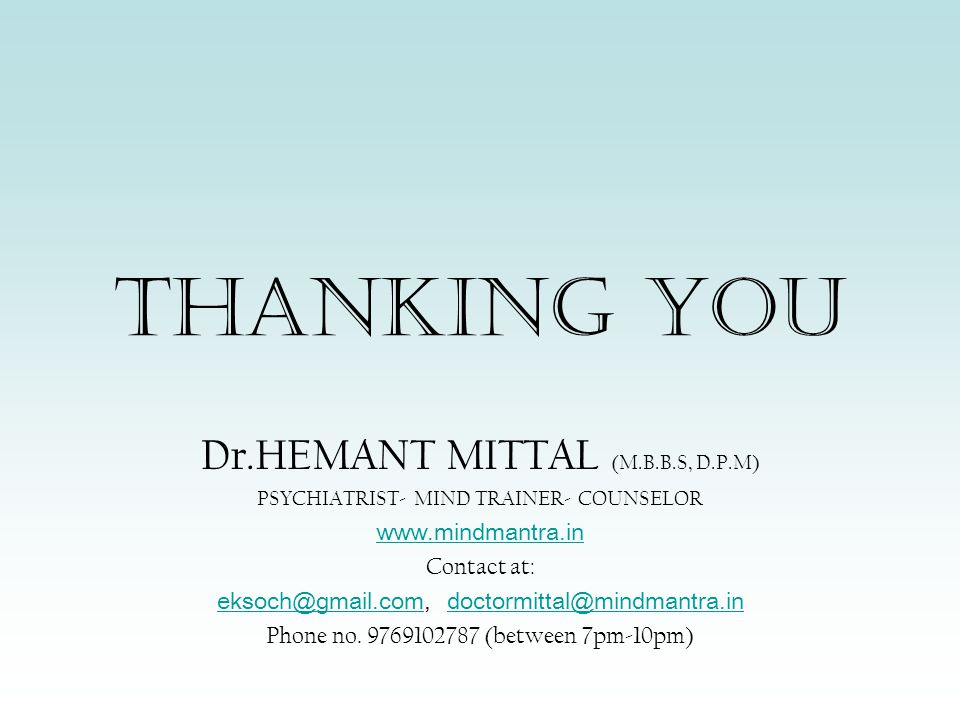 THANKING YOU Dr.HEMANT MITTAL (M.B.B.S, D.P.M) PSYCHIATRIST- MIND TRAINER- COUNSELOR www.mindmantra.in Contact at: eksoch@gmail.comeksoch@gmail.com, doctormittal@mindmantra.indoctormittal@mindmantra.in Phone no.