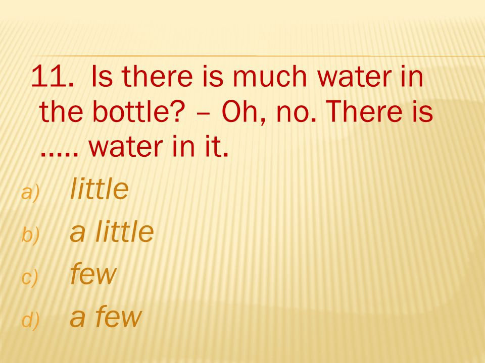 11. Is there is much water in the bottle. – Oh, no.