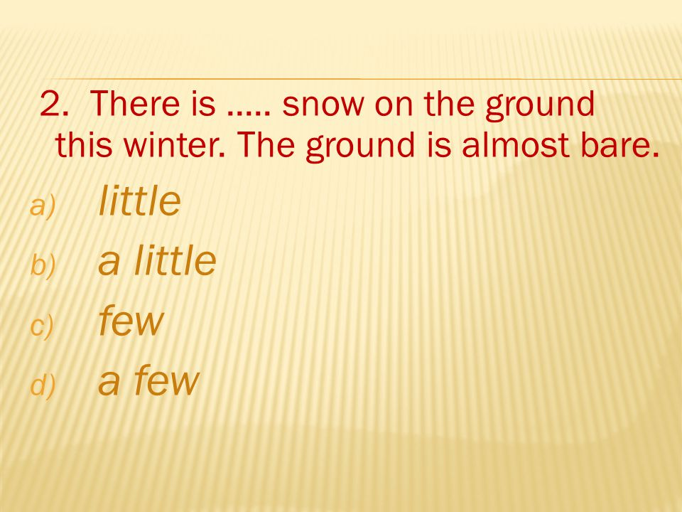 2. There is..... snow on the ground this winter.