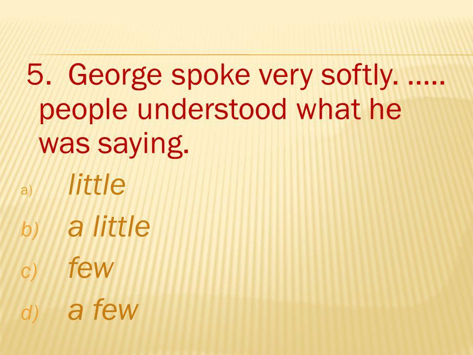 5. George spoke very softly...... people understood what he was saying.