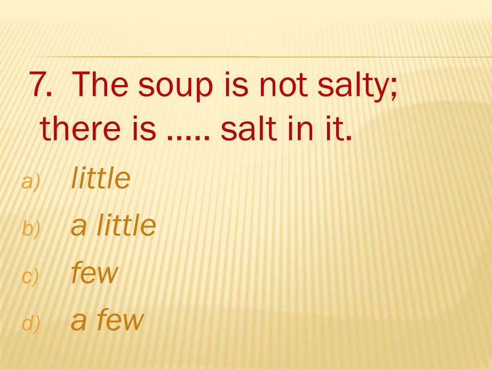 7. The soup is not salty; there is..... salt in it. a) little b) a little c) few d) a few