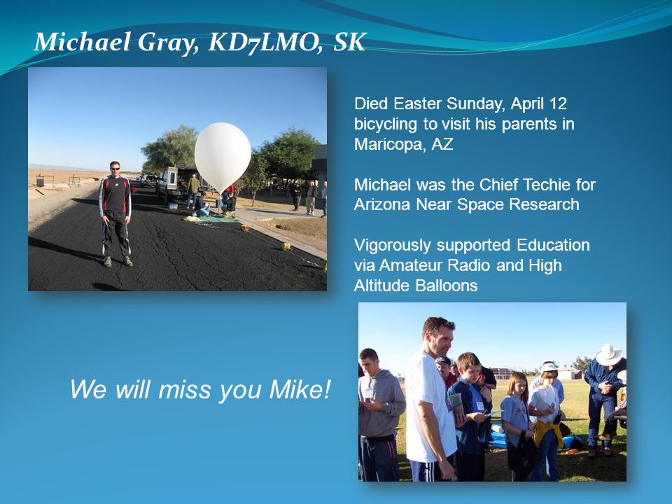 Michael Gray, KD7LMO, SK Died Easter Sunday, April 12 bicycling to visit his parents in Maricopa, AZ Michael was the Chief Techie for Arizona Near Space Research Vigorously supported Education via Amateur Radio and High Altitude Balloons We will miss you Mike!