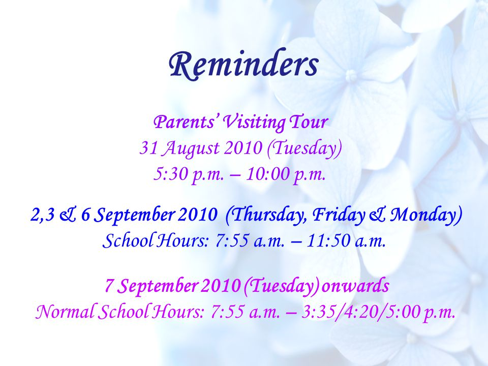 Reminders 2,3 & 6 September 2010 (Thursday, Friday & Monday) School Hours: 7:55 a.m. – 11:50 a.m. Parents' Visiting Tour 31 August 2010 (Tuesday) 5:30