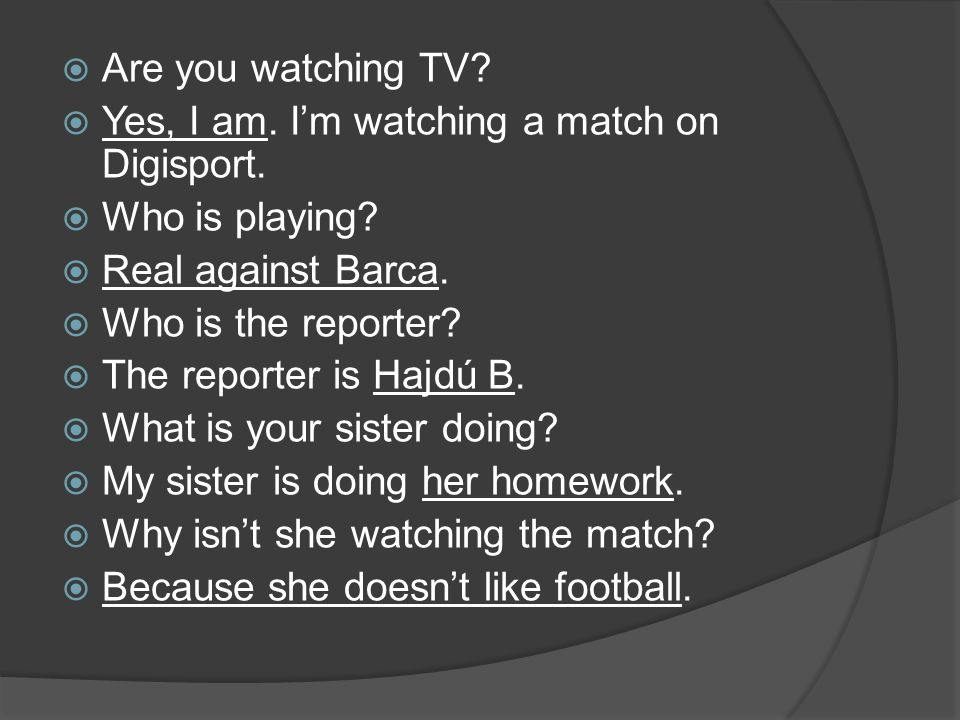  Are you watching TV?  Yes, I am. I'm watching a match on Digisport.  Who is playing?  Real against Barca.  Who is the reporter?  The reporter i