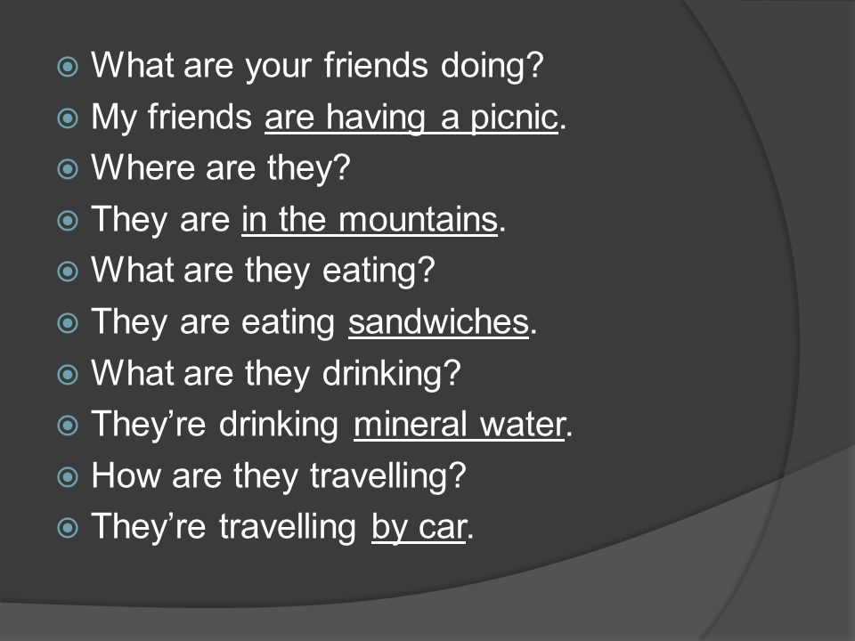  What are your friends doing?  My friends are having a picnic.  Where are they?  They are in the mountains.  What are they eating?  They are eat