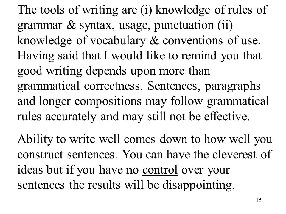 15 The tools of writing are (i) knowledge of rules of grammar & syntax, usage, punctuation (ii) knowledge of vocabulary & conventions of use.