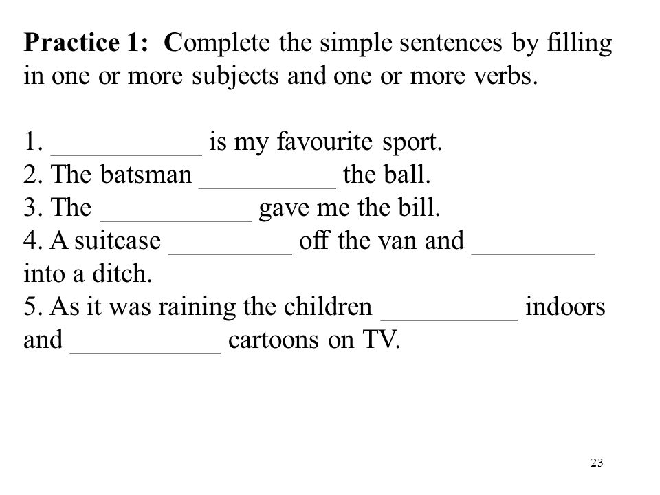 23 Practice 1: Complete the simple sentences by filling in one or more subjects and one or more verbs. 1. ___________ is my favourite sport. 2. The ba