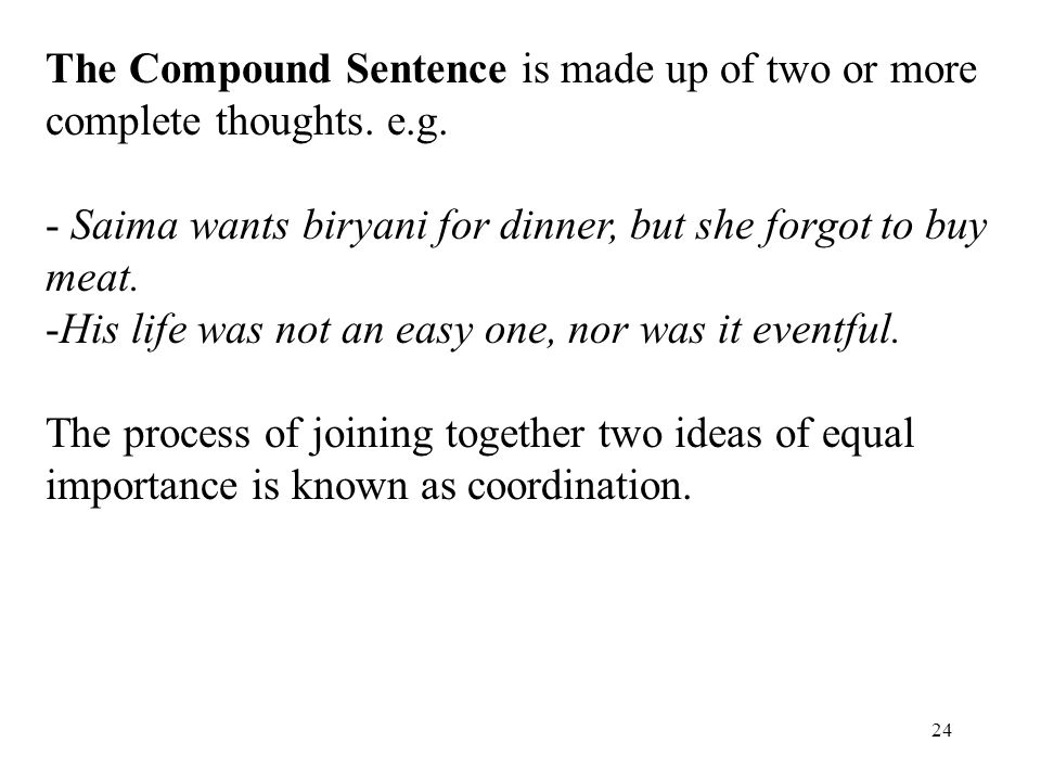 24 The Compound Sentence is made up of two or more complete thoughts. e.g. - Saima wants biryani for dinner, but she forgot to buy meat. -His life was