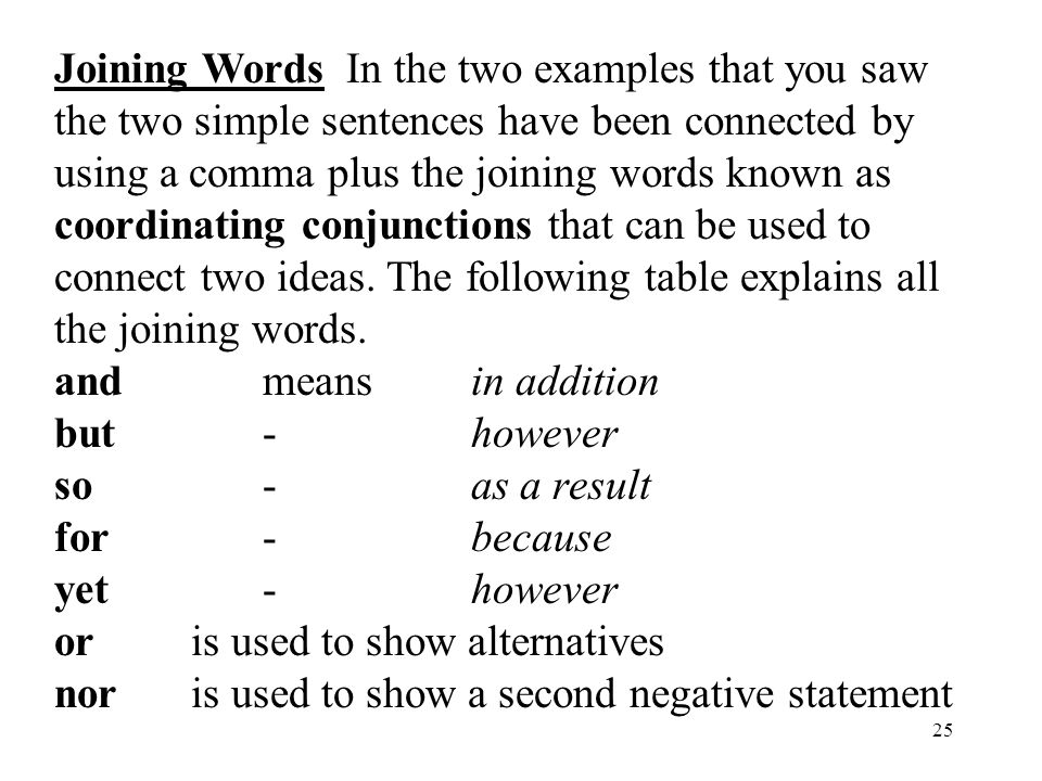 25 Joining Words In the two examples that you saw the two simple sentences have been connected by using a comma plus the joining words known as coordinating conjunctions that can be used to connect two ideas.