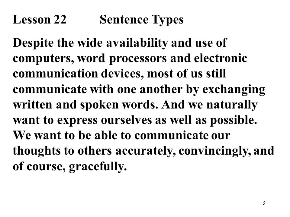 3 Lesson 22Sentence Types Despite the wide availability and use of computers, word processors and electronic communication devices, most of us still communicate with one another by exchanging written and spoken words.