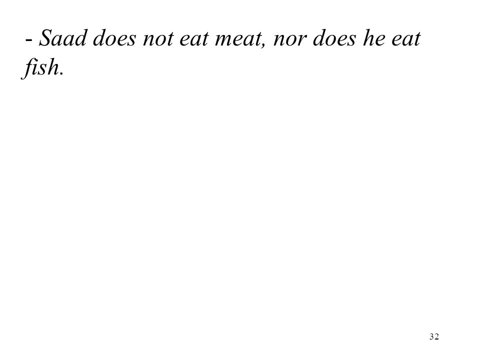 32 - Saad does not eat meat, nor does he eat fish.