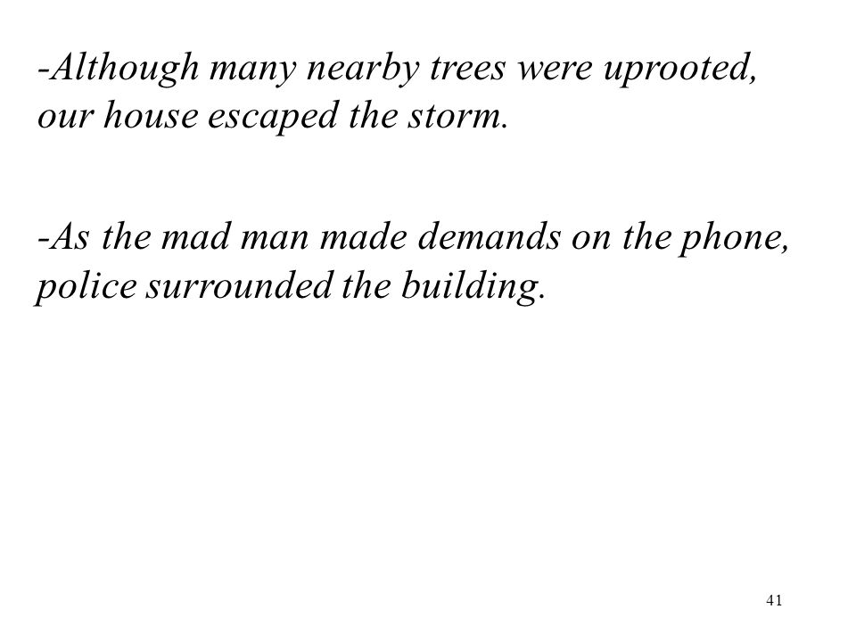 41 -Although many nearby trees were uprooted, our house escaped the storm. -As the mad man made demands on the phone, police surrounded the building.