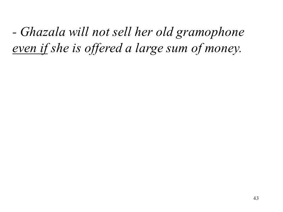 43 - Ghazala will not sell her old gramophone even if she is offered a large sum of money.