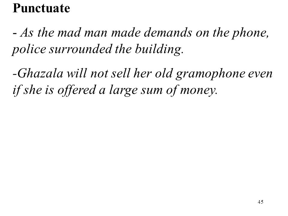 45 Punctuate - As the mad man made demands on the phone, police surrounded the building. -Ghazala will not sell her old gramophone even if she is offe