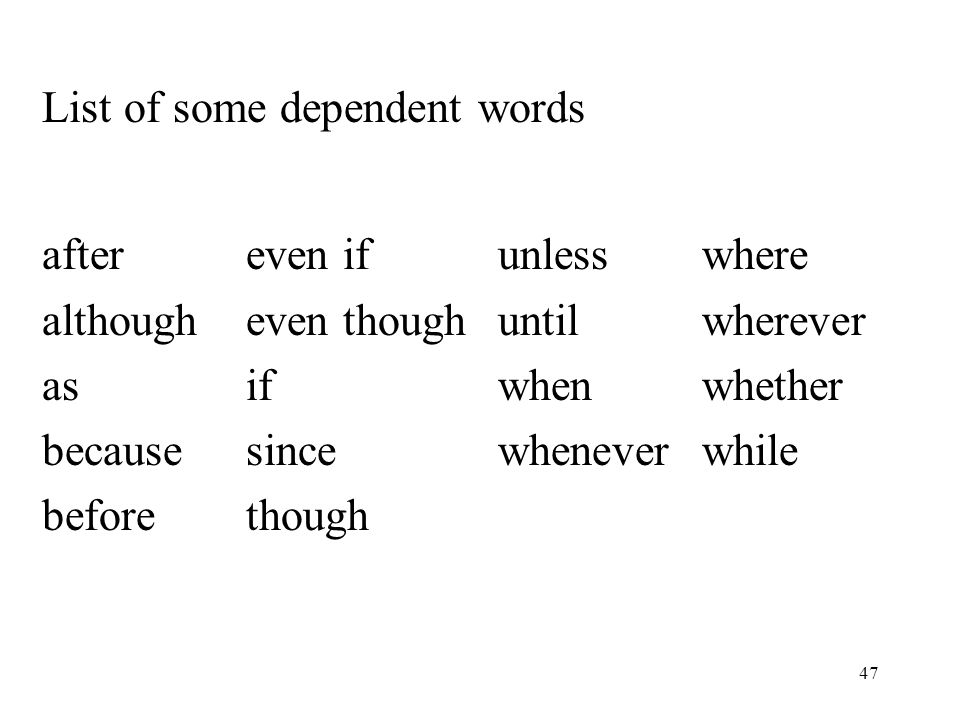 47 List of some dependent words aftereven ifunlesswhere althougheven thoughuntilwherever asifwhenwhether becausesincewheneverwhile before though