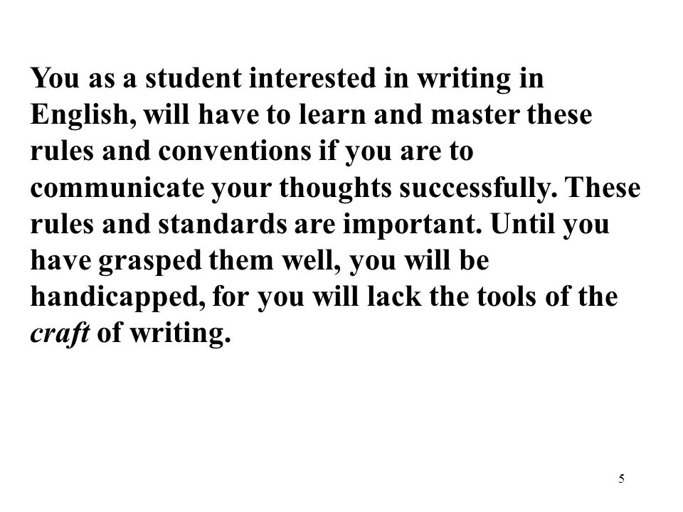 5 You as a student interested in writing in English, will have to learn and master these rules and conventions if you are to communicate your thoughts successfully.
