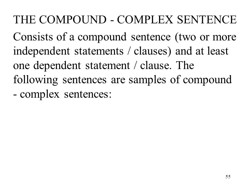 55 THE COMPOUND - COMPLEX SENTENCE Consists of a compound sentence (two or more independent statements / clauses) and at least one dependent statement