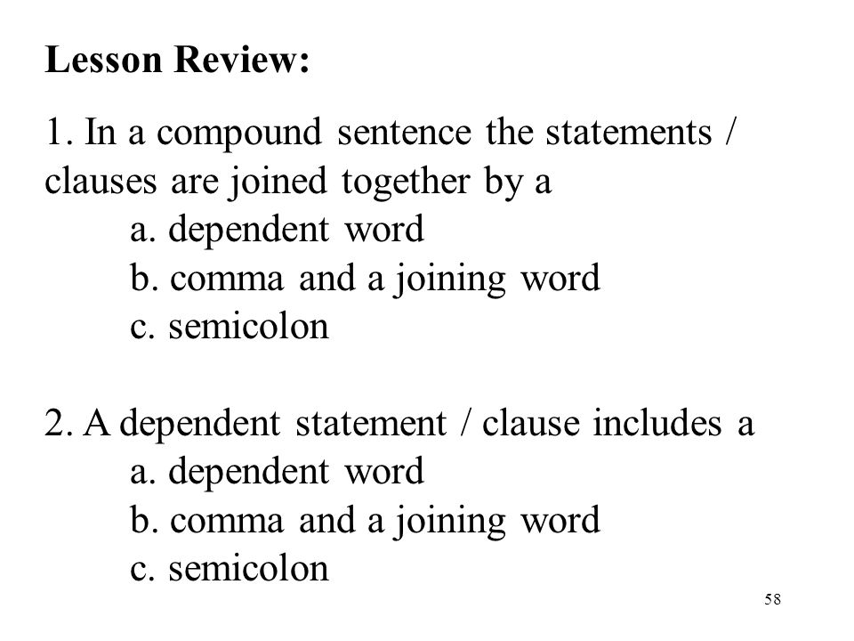 58 Lesson Review: 1.In a compound sentence the statements / clauses are joined together by a a.
