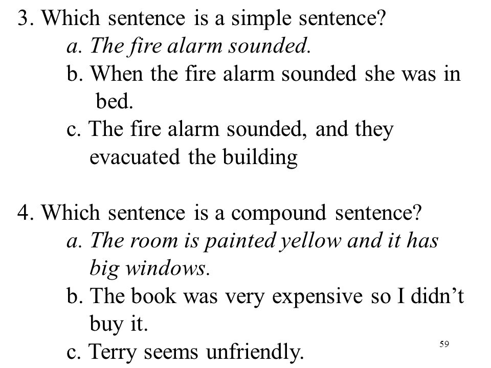 59 3. Which sentence is a simple sentence? a. The fire alarm sounded. b. When the fire alarm sounded she was in bed. c. The fire alarm sounded, and th