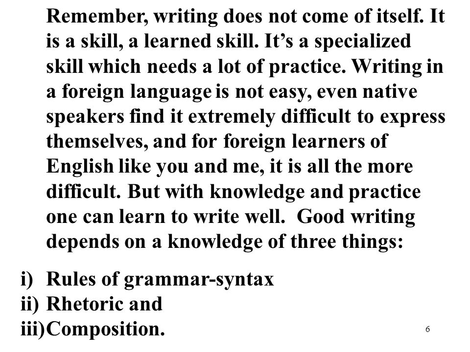 6 Remember, writing does not come of itself. It is a skill, a learned skill.