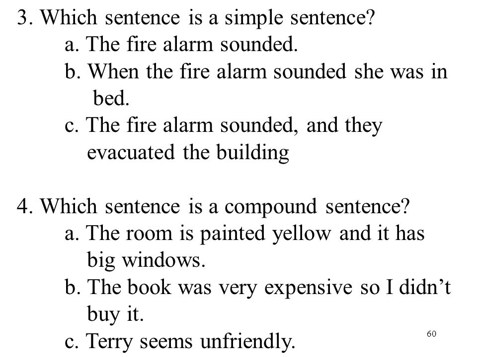 60 3.Which sentence is a simple sentence. a. The fire alarm sounded.