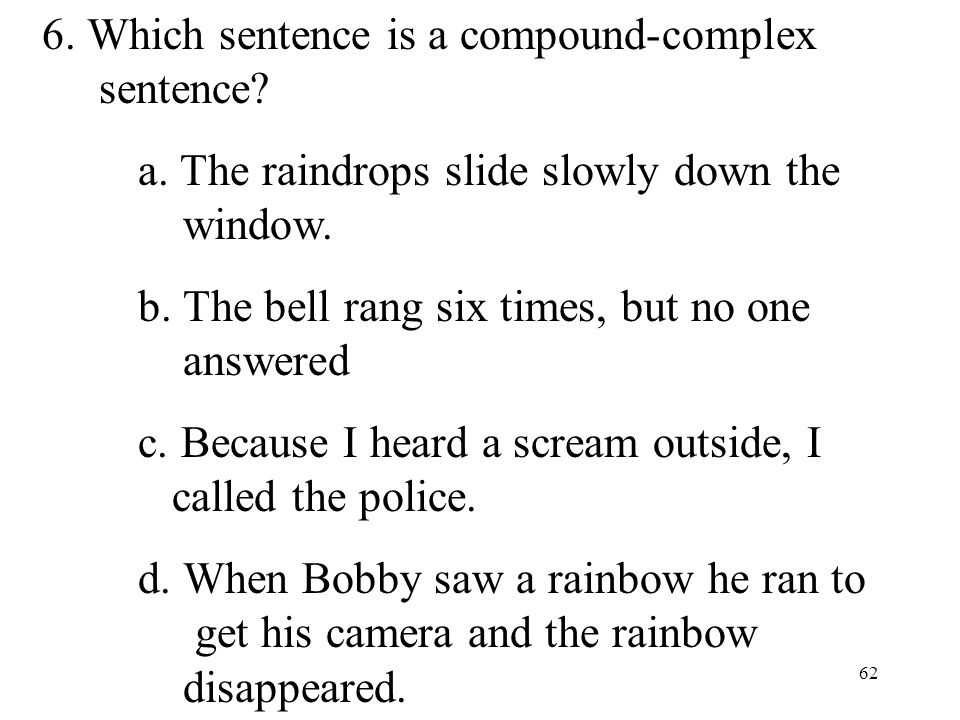 62 6. Which sentence is a compound-complex sentence? a. The raindrops slide slowly down the window. b. The bell rang six times, but no one answered c.