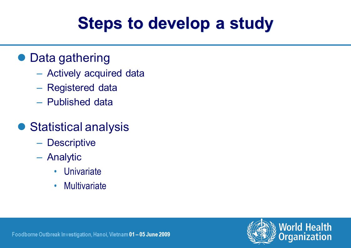 Foodborne Outbreak Investigation, Hanoi, Vietnam 01 – 05 June 2009 Steps to develop a study Data gathering –Actively acquired data –Registered data –Published data Statistical analysis –Descriptive –Analytic Univariate Multivariate