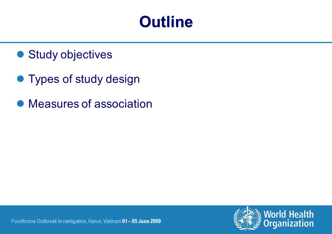 Foodborne Outbreak Investigation, Hanoi, Vietnam 01 – 05 June 2009 Outline Study objectives Types of study design Measures of association