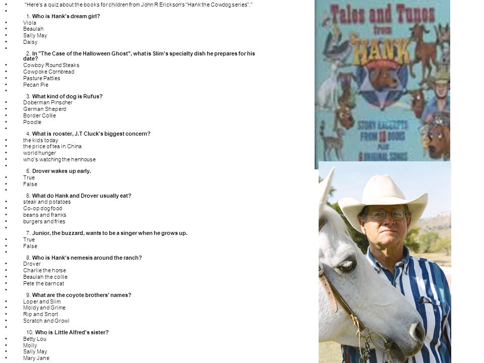 Here s a quiz about the books for children from John R Erickson s Hank the Cowdog series . 1.