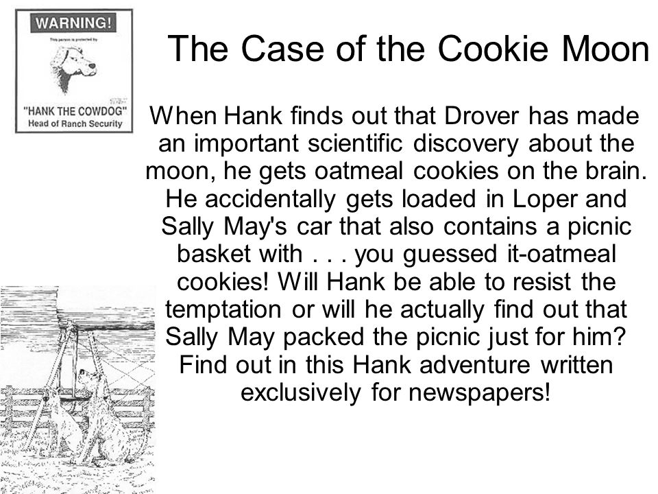 The Case of the Cookie Moon When Hank finds out that Drover has made an important scientific discovery about the moon, he gets oatmeal cookies on the brain.