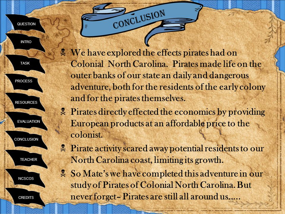 INTRO TASK RESOURCES PROCESS EVALUATION CONCLUSION TEACHER NCSCOS CREDITS QUESTION  We have explored the effects pirates had on Colonial North Carolina.