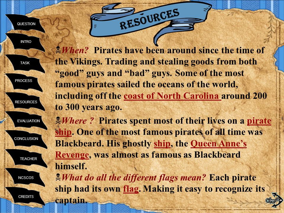 INTRO TASK RESOURCES PROCESS EVALUATION CONCLUSION TEACHER NCSCOS CREDITS QUESTION Resources  When? Pirates have been around since the time of the Vi