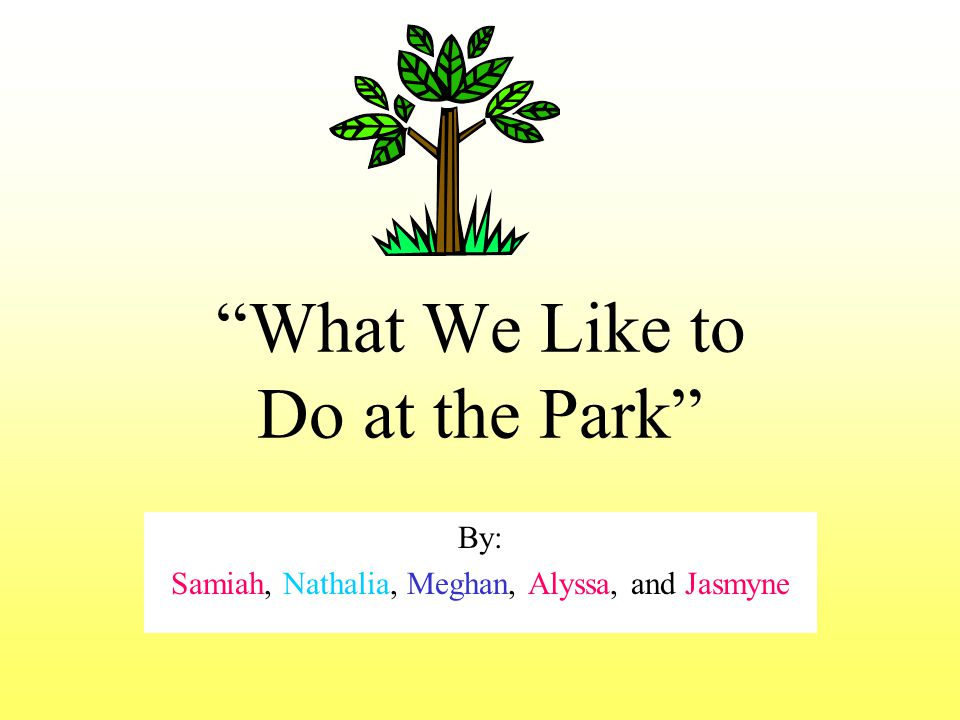 What We Like to Do at the Park By: Samiah, Nathalia, Meghan, Alyssa, and Jasmyne