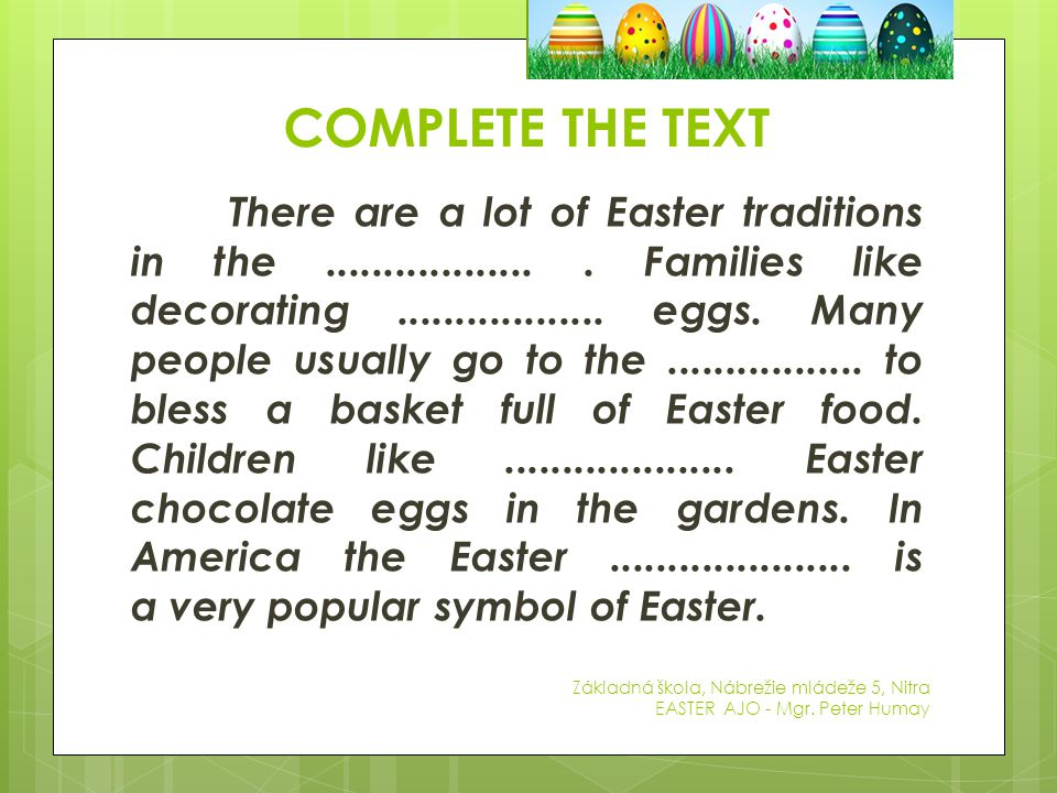 COMPLETE THE TEXT Základná škola, Nábrežie mládeže 5, Nitra EASTER AJO - Mgr. Peter Humay There are a lot of Easter traditions in the.................