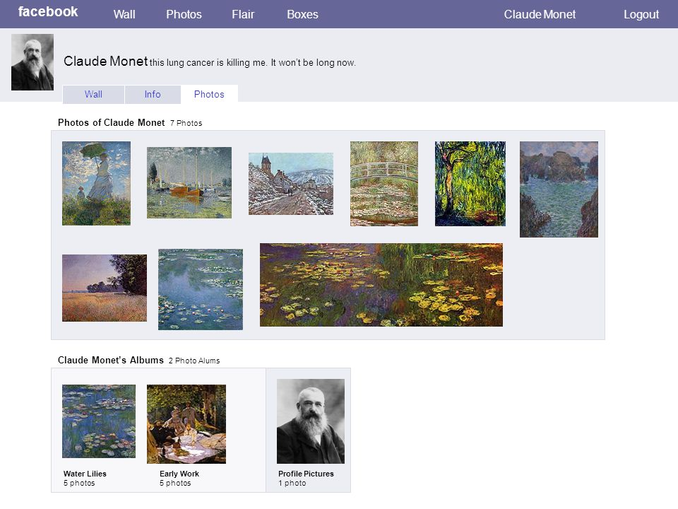 facebook WallPhotosFlairBoxesClaude MonetLogout WallInfoPhotos Photos of Claude Monet 7 Photos Claude Monet's Albums 2 Photo Alums Water Lilies 5 photos Early Work 5 photos Profile Pictures 1 photo Claude Monet this lung cancer is killing me.