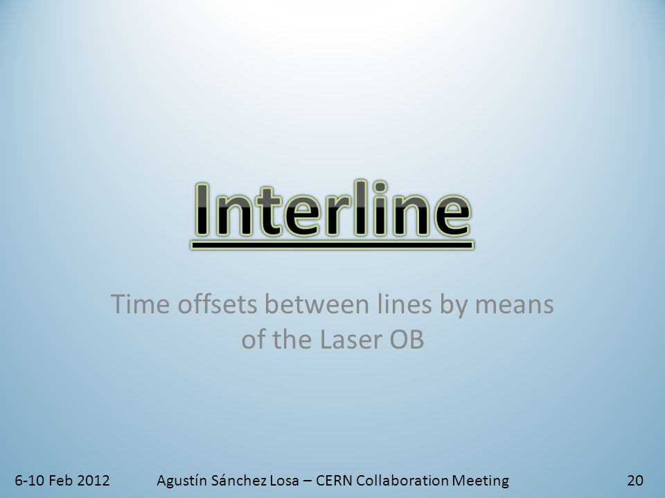 6-10 Feb 2012Agustín Sánchez Losa – CERN Collaboration Meeting Time offsets between lines by means of the Laser OB 20